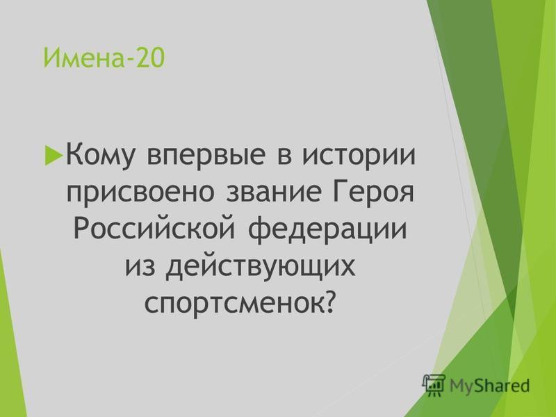 Имена-20 Кому впервые в истории присвоено звание Героя Российской федерации из действующих спортсменок?