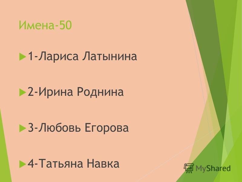 Имена-50 1-Лариса Латынина 2-Ирина Роднина 3-Любовь Егорова 4-Татьяна Навка