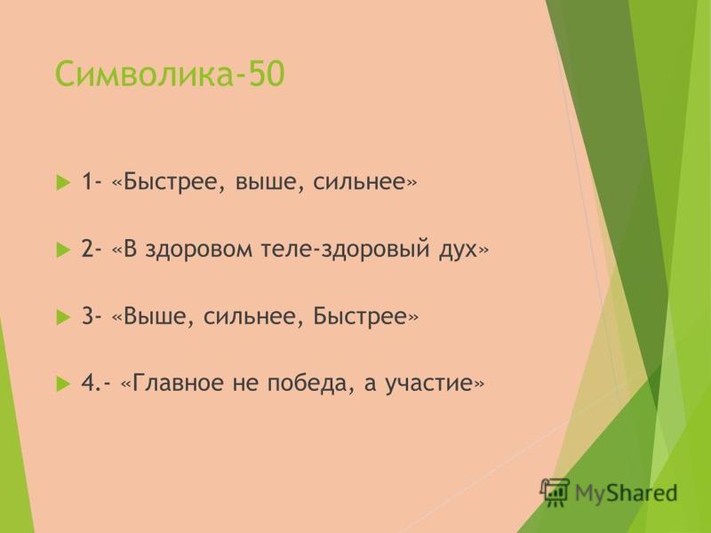 Символика-50 1- «Быстрее, выше, сильнее» 2- «В здоровом теле-здоровый дух» 3- «Выше, сильнее, Быстрее» 4.- «Главное не победа, а участие»