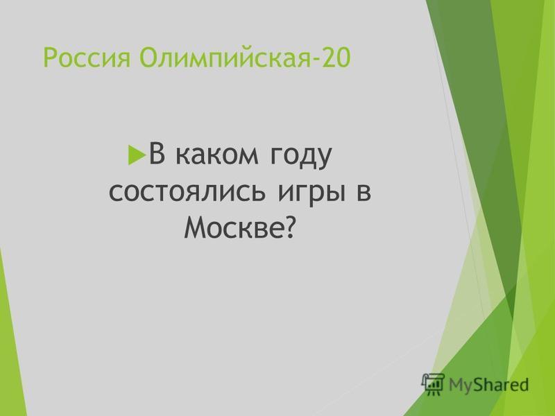 Россия Олимпийская-20 В каком году состоялись игры в Москве?