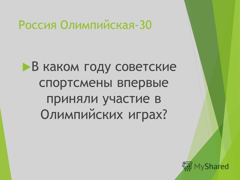 Россия Олимпийская-30 В каком году советские спортсмены впервые приняли участие в Олимпийских играх?