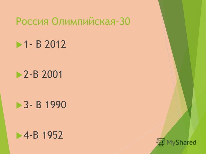 Россия Олимпийская-30 1- В 2012 2-В 2001 3- В 1990 4-В 1952