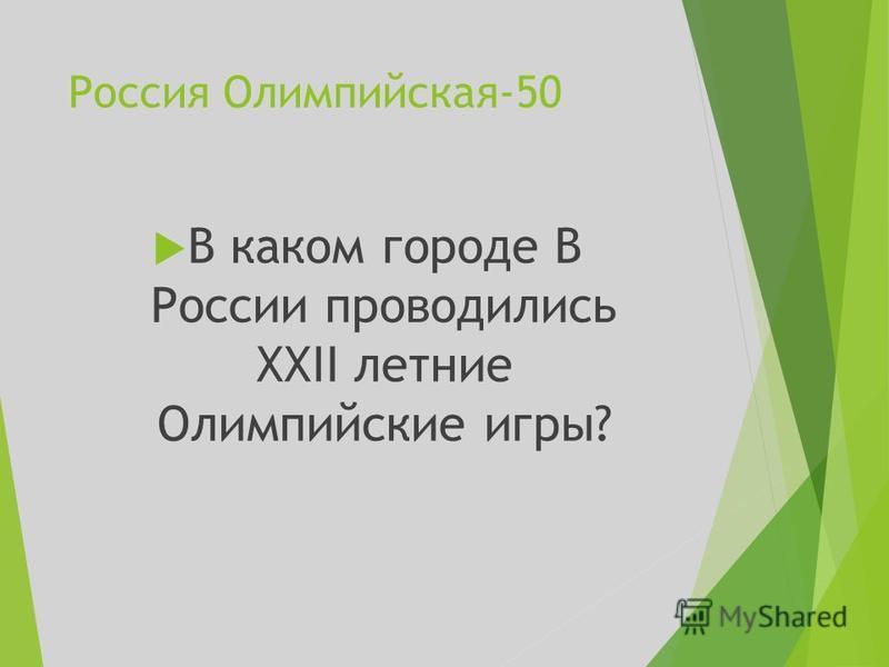 Россия Олимпийская-50 В каком городе В России проводились XXII летние Олимпийские игры?