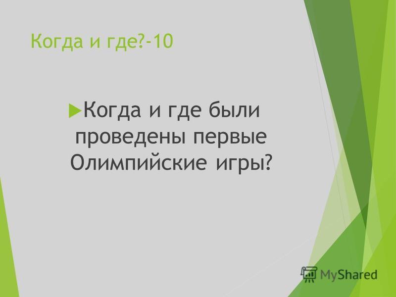 Когда и где?-10 Когда и где были проведены первые Олимпийские игры?