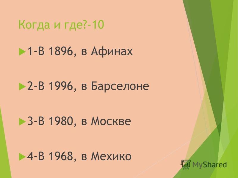 Когда и где?-10 1-В 1896, в Афинах 2-В 1996, в Барселоне 3-В 1980, в Москве 4-В 1968, в Мехико