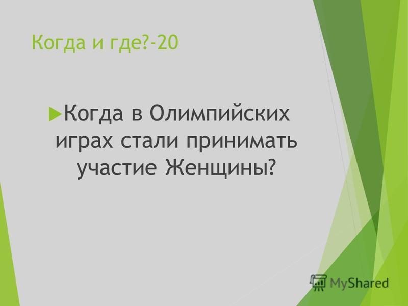 Когда и где?-20 Когда в Олимпийских играх стали принимать участие Женщины?