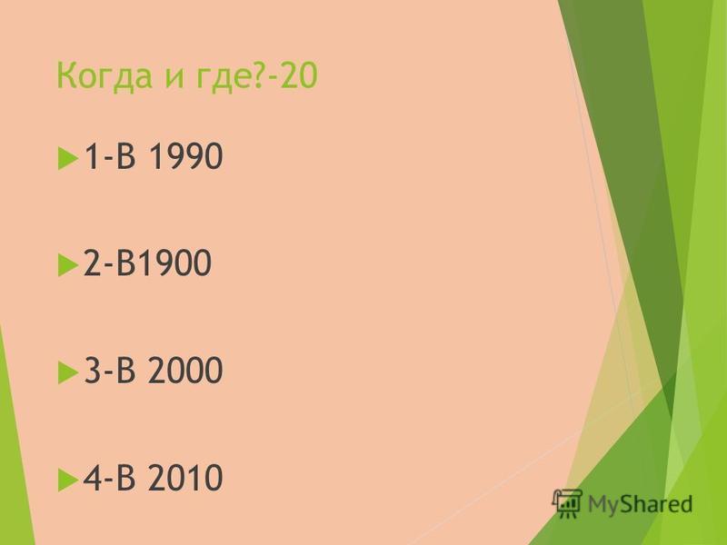 Когда и где?-20 1-В 1990 2-В1900 3-В 2000 4-В 2010