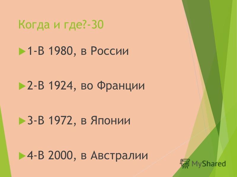 Когда и где?-30 1-В 1980, в России 2-В 1924, во Франции 3-В 1972, в Японии 4-В 2000, в Австралии