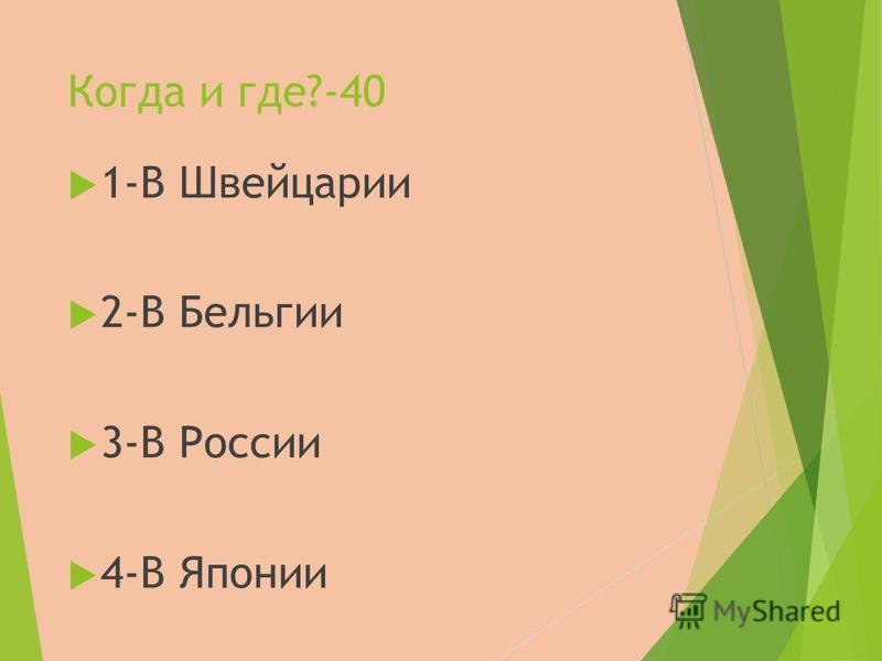 Когда и где?-40 1-В Швейцарии 2-В Бельгии 3-В России 4-В Японии