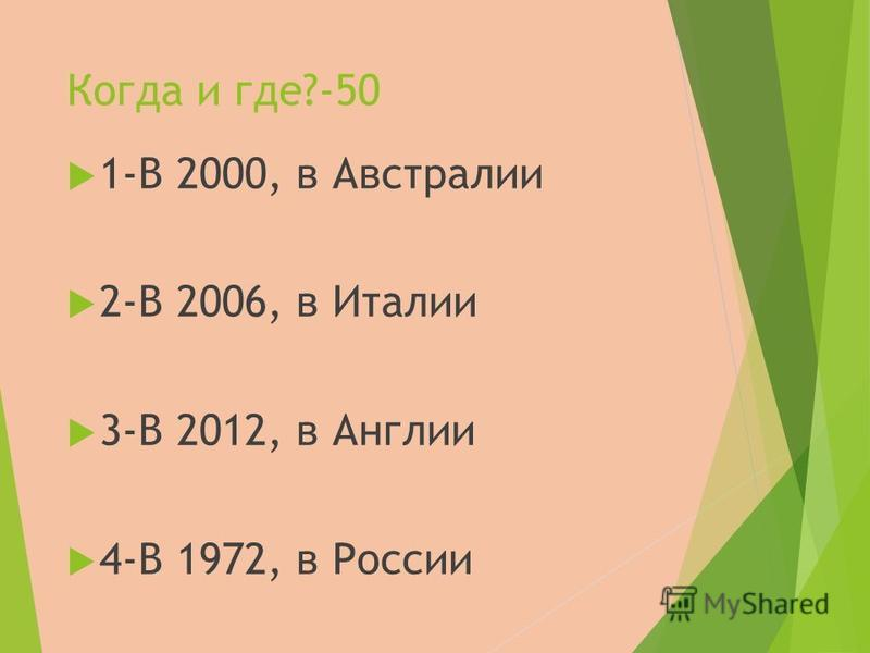 Когда и где?-50 1-В 2000, в Австралии 2-В 2006, в Италии 3-В 2012, в Англии 4-В 1972, в России