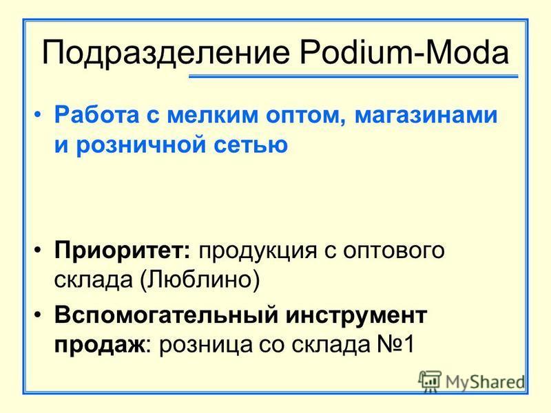 Подразделение Podium-Moda Работа с мелким оптом, магазинами и розничной сетью Приоритет: продукция с оптового склада (Люблино) Вспомогательный инструмент продаж: розница со склада 1