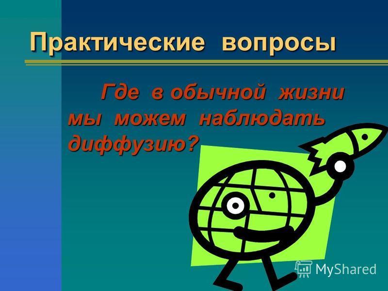 Практические вопросы Г де в обычной жизни мы можем наблюдать диффузию?