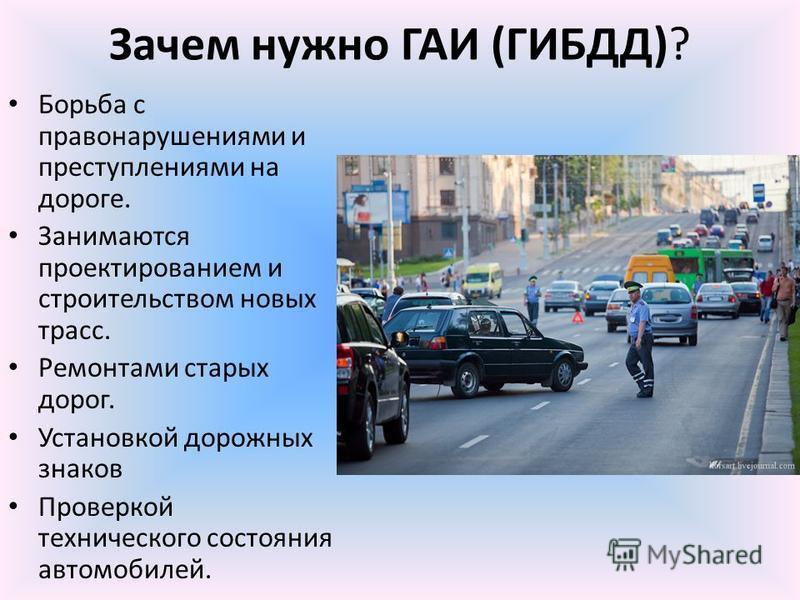 Зачем нужно ГАИ (ГИБДД)? Борьба с правонарушениями и преступлениями на дороге. Занимаются проектированием и строительством новых трасс. Ремонтами старых дорог. Установкой дорожных знаков Проверкой технического состояния автомобилей.