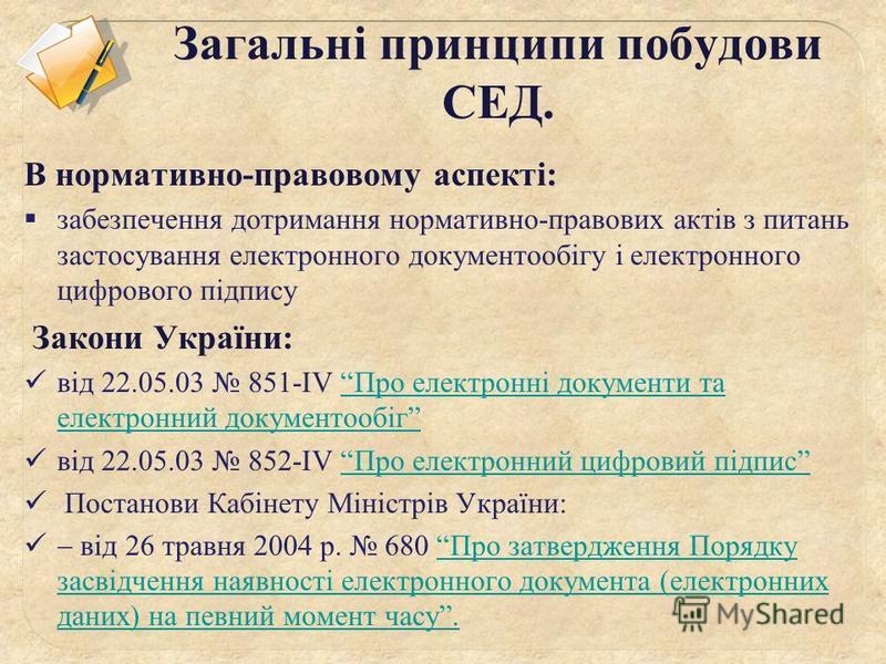 Загальні принципи побудови СЕД. В нормативно-правовому аспекті: забезпечення дотримання нормативно-правових актів з питань застосування електронного документообігу і електронного цифрового підпису Закони України: від 22.05.03 851-IV Про електронні до