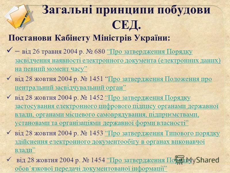 Загальні принципи побудови СЕД. Постанови Кабінету Міністрів України: від 26 травня 2004 р. 680 Про затвердження Порядку засвідчення наявності електронного документа (електронних даних) на певний момент часуПро затвердження Порядку засвідчення наявно