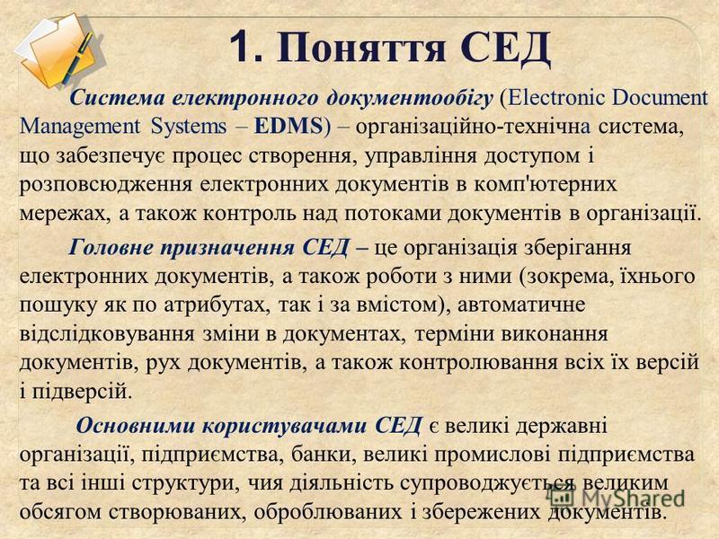 1. Поняття СЕД Система електронного документообігу (Electronic Document Management Systems – EDMS) – організаційно-технічна система, що забезпечує процес створення, управління доступом і розповсюдження електронних документів в комп'ютерних мережах, а