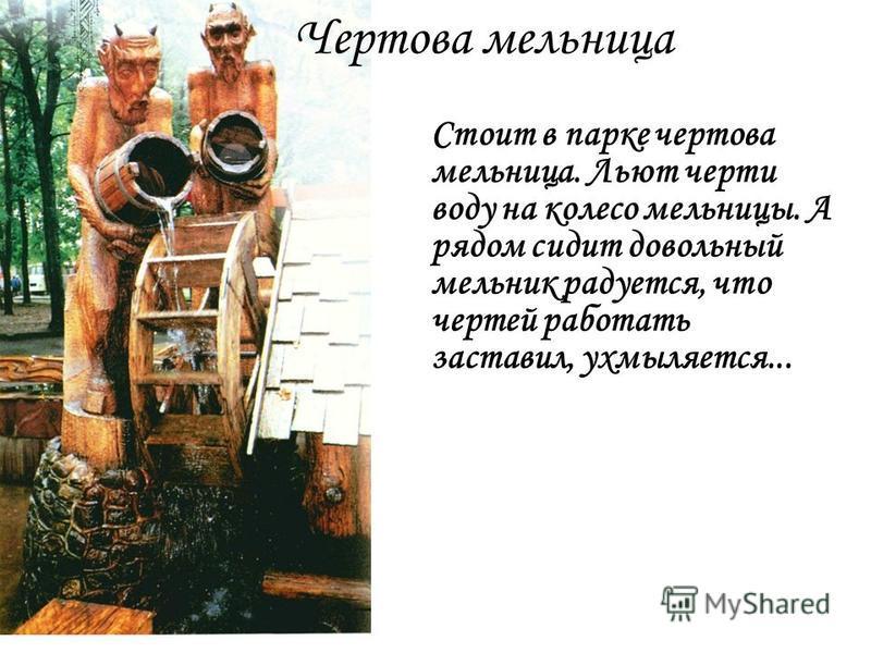 Чертова мельница Стоит в парке чертова мельница. Льют черти воду на колесо мельницы. А рядом сидит довольный мельник радуется, что чертей работать заставил, ухмыляется...