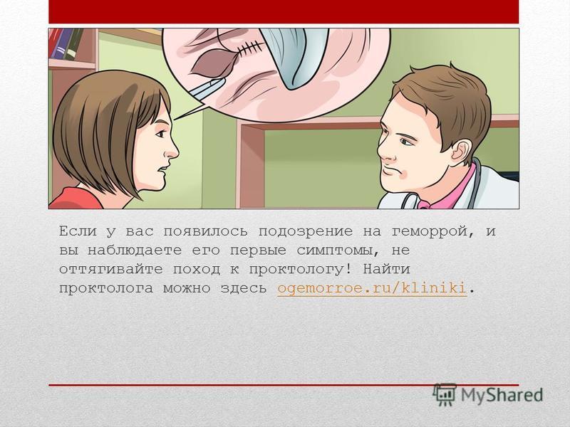 Если у вас появилось подозрение на геморрой, и вы наблюдаете его первые симптомы, не оттягивайте поход к проктологу! Найти проктолога можно здесь ogemorroe.ru/kliniki.ogemorroe.ru/kliniki