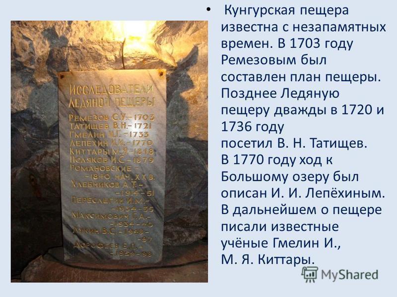 Кунгурская пещера известна с незапамятных времен. В 1703 году Ремезовым был составлен план пещеры. Позднее Ледяную пещеру дважды в 1720 и 1736 году посетил В. Н. Татищев. В 1770 году ход к Большому озеру был описан И. И. Лепёхиным. В дальнейшем о пещ