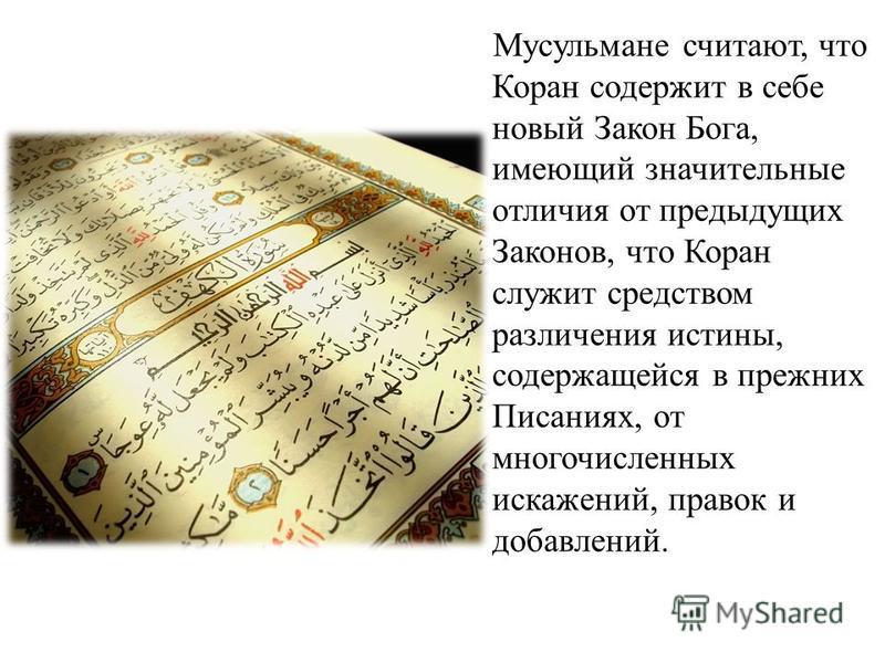 Мусульмане считают, что Коран содержит в себе новый Закон Бога, имеющий значительные отличия от предыдущих Законов, что Коран служит средством различения истины, содержащейся в прежних Писаниях, от многочисленных искажений, правок и добавлений.