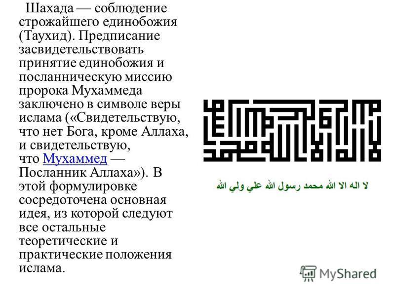Шахада соблюдение строжайшего единобожия (Таухид). Предписание засвидетельствовать принятие единобожия и посланническую миссию пророка Мухаммеда заключено в символе веры ислама («Свидетельствую, что нет Бога, кроме Аллаха, и свидетельствую, что Мухам