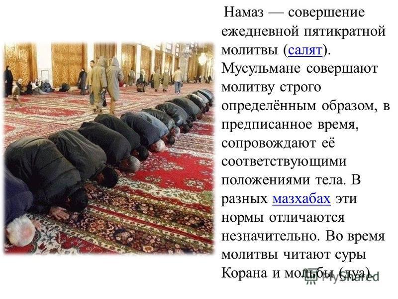 Намаз совершение ежедневной пятикратной молитвы (салят). Мусульмане совершают молитву строго определённым образом, в предписанное время, сопровождают её соответствующими положениями тела. В разных мазхабах эти нормы отличаются незначительно. Во время