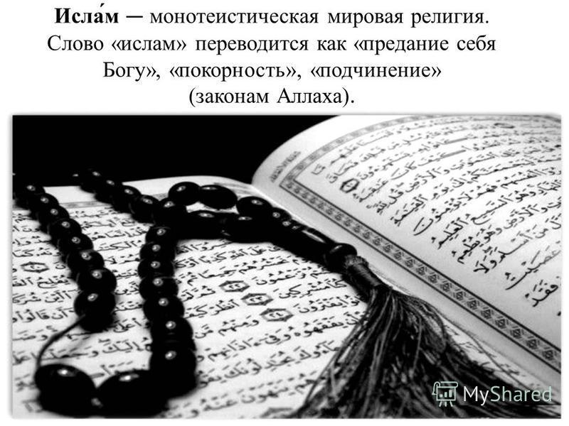 Исла́м монотеистическая мировая религия. Слово «ислам» переводится как «предание себя Богу», «покорность», «подчинение» (законам Аллаха).