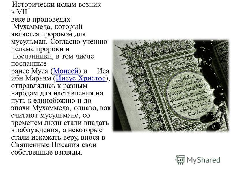 Исторически ислам возник в VII веке в проповедях Мухаммеда, который является пророком для мусульман. Согласно учению ислама пророки и посланники, в том числе посланные ранее Муса (Моисей) и Иса ибн Марьям (Иисус Христос), отправлялись к разным народа