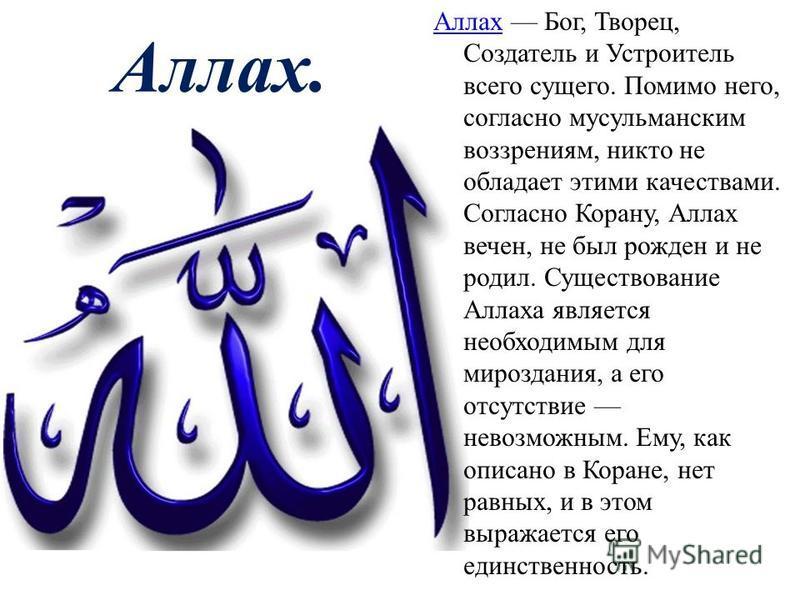 Аллах Аллах Бог, Творeц, Создатель и Устроитель всего сущего. Помимо него, согласно мусульманским воззрениям, никто не обладает этими качествами. Согласно Корану, Аллах вечен, не был рожден и не родил. Существование Аллаха является необходимым для ми
