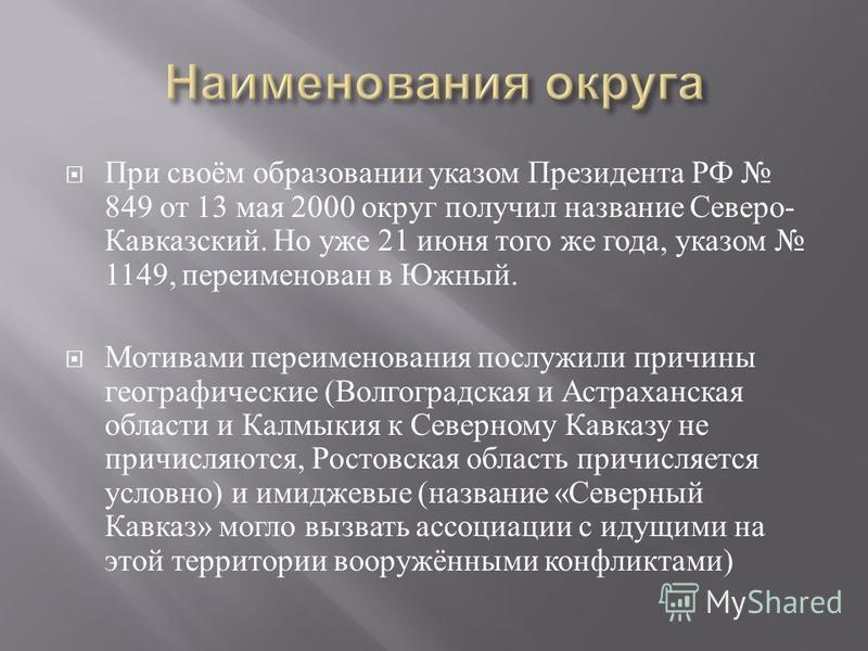 При своём образовании указом Президента РФ 849 от 13 мая 2000 округ получил название Северо - Кавказский. Но уже 21 июня того же года, указом 1149, переименован в Южный. Мотивами переименования послужили причины географические ( Волгоградская и Астра