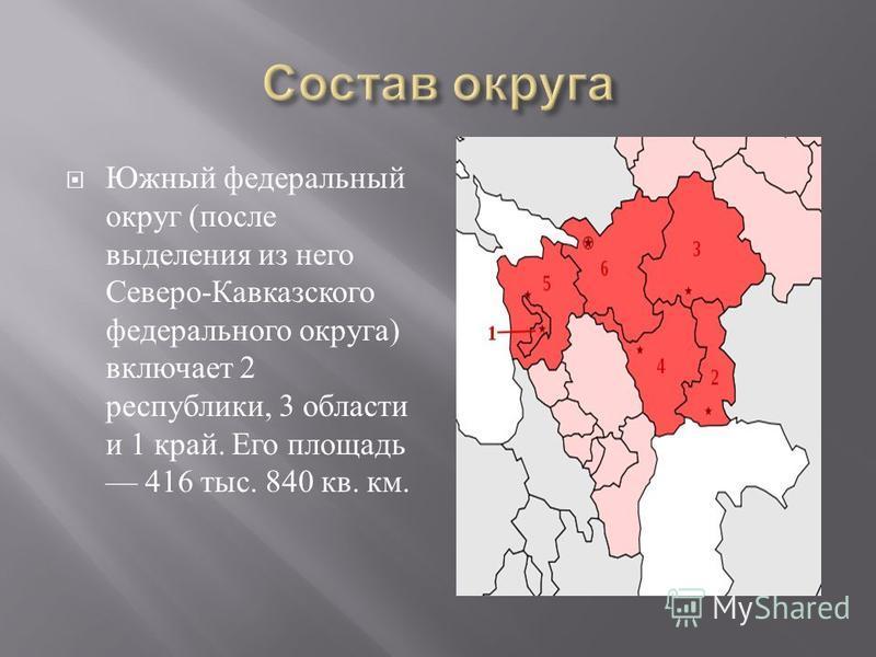 Южный федеральный округ ( после выделения из него Северо - Кавказского федерального округа ) включает 2 республики, 3 области и 1 край. Его площадь 416 тыс. 840 кв. км.