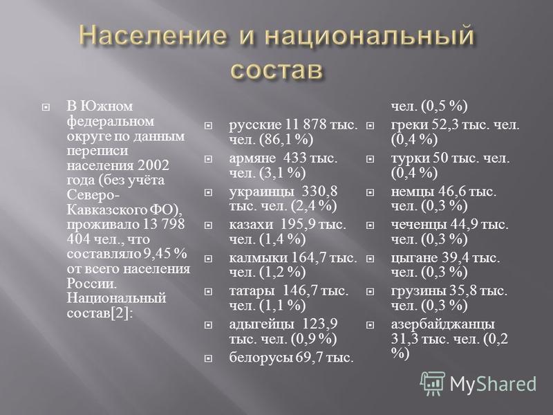 В Южном федеральном округе по данным переписи населения 2002 года ( без учёта Северо - Кавказского ФО ), проживало 13 798 404 чел., что составляло 9,45 % от всего населения России. Национальный состав [2]: русские 11 878 тыс. чел. (86,1 %) армяне 433