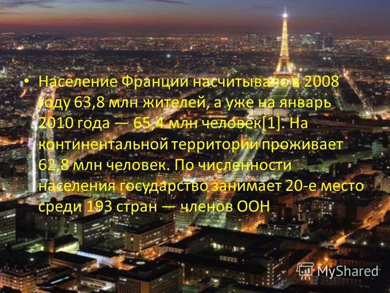 Население Франции насчитывало в 2008 году 63,8 млн жителей, а уже на январь 2010 года 65,4 млн человек[1]. На континентальной территории проживает 62,8 млн человек. По численности населения государство занимает 20-е место среди 193 стран членов ООН