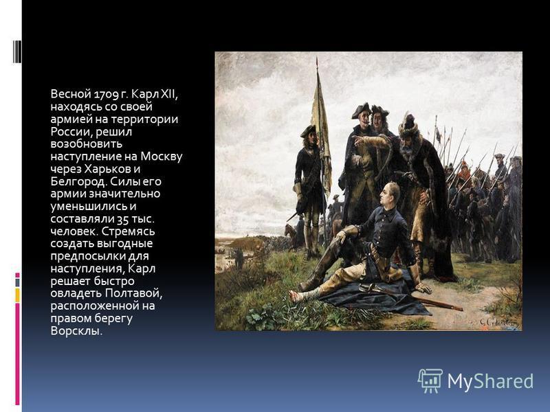 Весной 1709 г. Карл XII, находясь со своей армией на территории России, решил возобновить наступление на Москву через Харьков и Белгород. Силы его армии значительно уменьшились и составляли 35 тыс. человек. Стремясь создать выгодные предпосылки для н