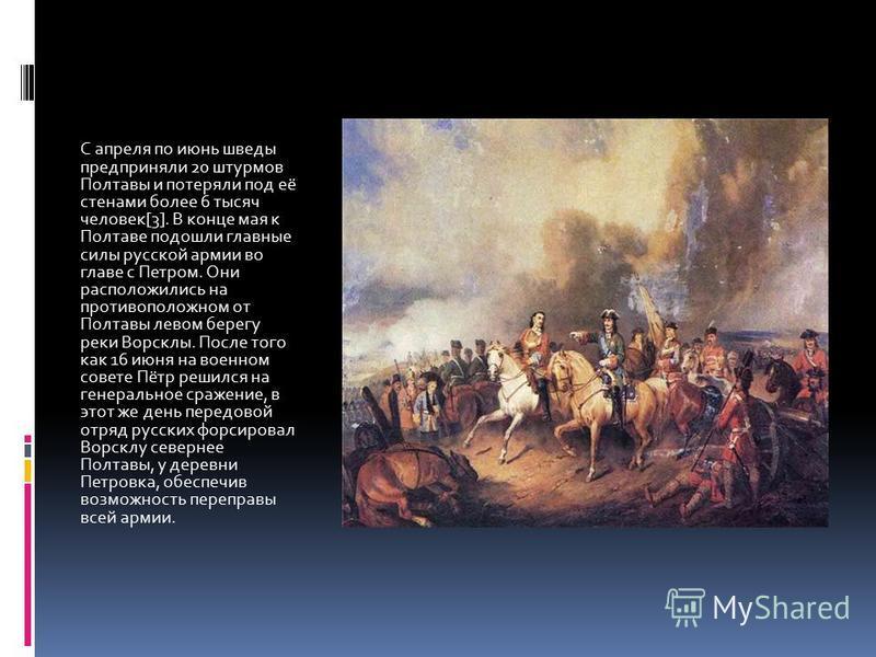 С апреля по июнь шведы предприняли 20 штурмов Полтавы и потеряли под её стенами более 6 тысяч человек[3]. В конце мая к Полтаве подошли главные силы русской армии во главе с Петром. Они расположились на противоположном от Полтавы левом берегу реки Во