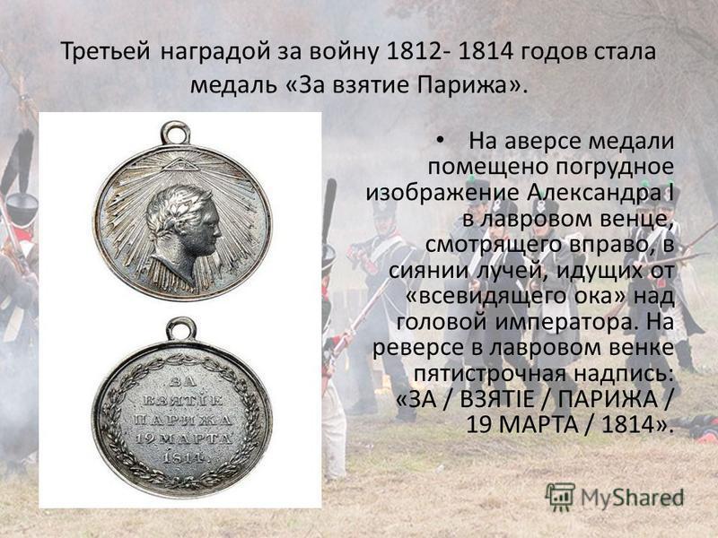 Третьей наградой за войну 1812- 1814 годов стала медаль «За взятие Парижа». На аверсе медали помещено погрудное изображение Александра I в лавровом венце, смотрящего вправо, в сиянии лучей, идущих от «всевидящего ока» над головой императора. На ревер