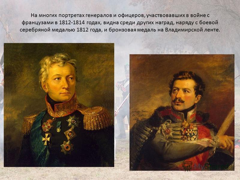 На многих портретах генералов и офицеров, участвовавших в войне с французами в 1812-1814 годах, видна среди других наград, наряду с боевой серебряной медалью 1812 года, и бронзовая медаль на Владимирской ленте.