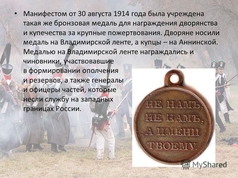 Манифестом от 30 августа 1914 года была учреждена такая же бронзовая медаль для награждения дворянства и купечества за крупные пожертвования. Дворяне носили медаль на Владимирской ленте, а купцы – на Аннинской. Медалью на Владимирской ленте награждал