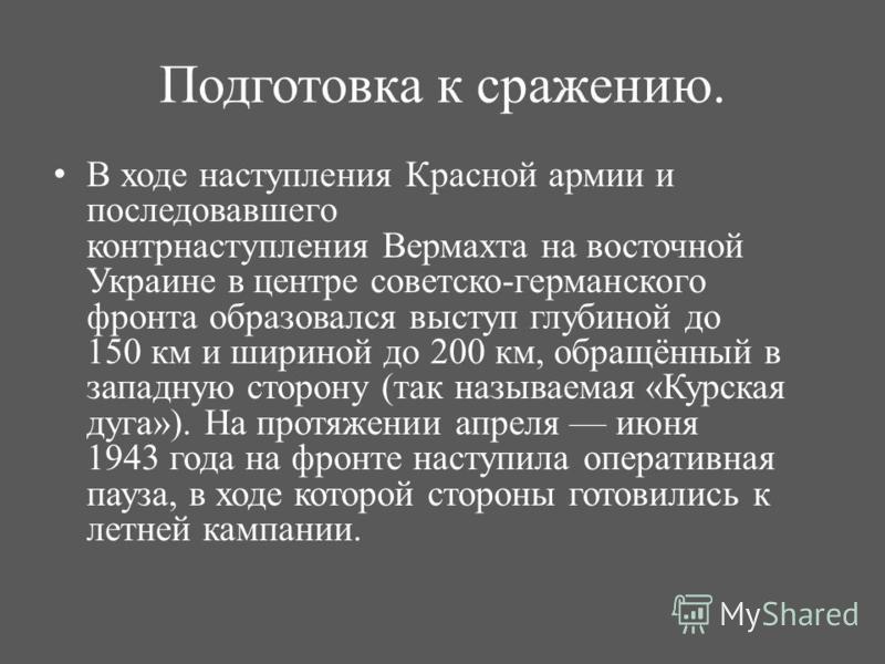 Подготовка к сражению. В ходе наступления Красной армии и последовавшего контрнаступления Вермахта на восточной Украине в центре советско-германского фронта образовался выступ глубиной до 150 км и шириной до 200 км, обращённый в западную сторону (так