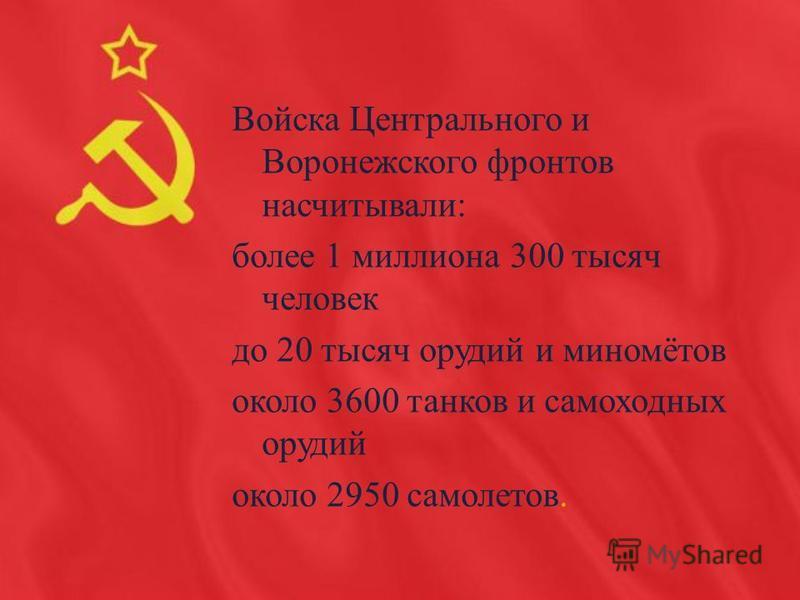 Войска Центрального и Воронежского фронтов насчитывали: более 1 миллиона 300 тысяч человек до 20 тысяч орудий и миномётов около 3600 танков и самоходных орудий около 2950 самолетов.