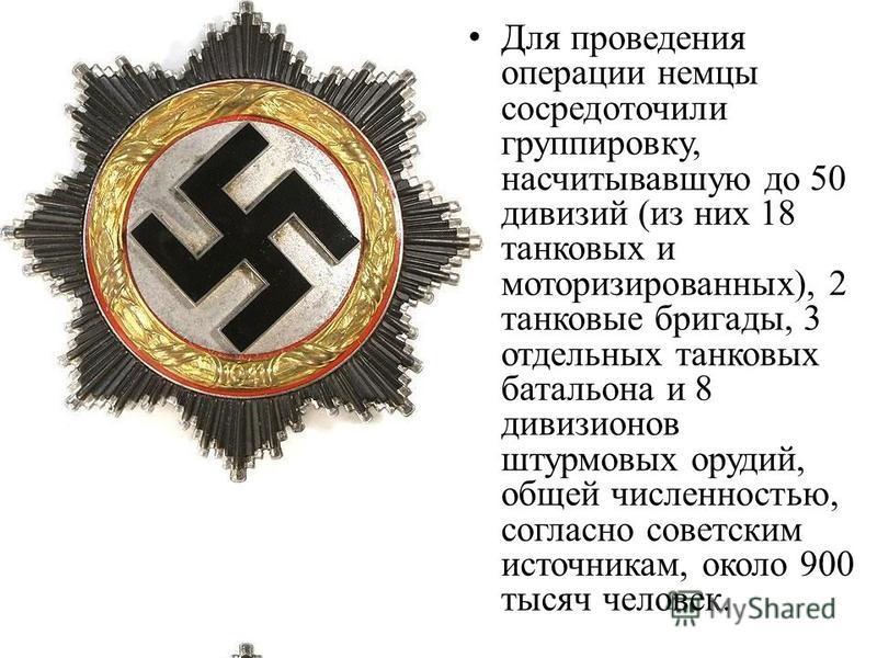 Для проведения операции немцы сосредоточили группировку, насчитывавшую до 50 дивизий (из них 18 танковых и моторизированных), 2 танковые бригады, 3 отдельных танковых батальона и 8 дивизионов штурмовых орудий, общей численностью, согласно советским и
