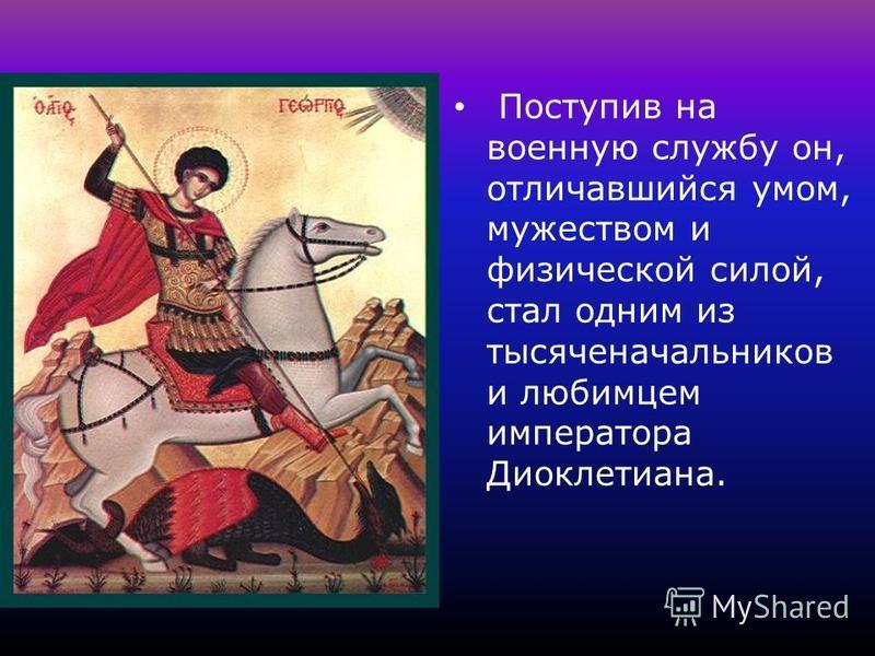 Поступив на военную службу он, отличавшийся умом, мужеством и физической силой, стал одним из тысяче начальников и любимцем императора Диоклетиана.