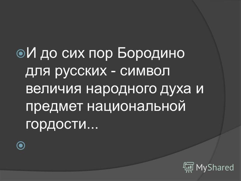 И до сих пор Бородино для русских - символ величия народного духа и предмет национальной гордости...