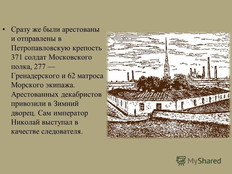 Сразу же были арестованы и отправлены в Петропавловскую крепость 371 солдат Московского полка, 277 Гренадерского и 62 матроса Морского экипажа. Арестованных декабристов привозили в Зимний дворец. Сам император Николай выступал в качестве следователя.