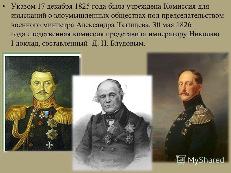 Указом 17 декабря 1825 года была учреждена Комиссия для изысканий о злоумышленных обществах под председательством военного министра Александра Татищева. 30 мая 1826 года следственная комиссия представила императору Николаю I доклад, составленный Д. Н