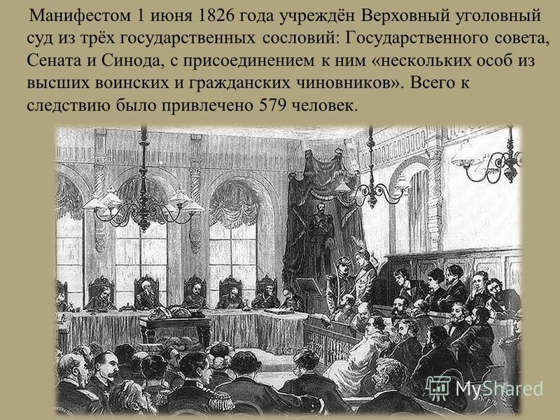 Манифестом 1 июня 1826 года учреждён Верховный уголовный суд из трёх государственных сословий: Государственного совета, Сената и Синода, с присоединением к ним «нескольких особ из высших воинских и гражданских чиновников». Всего к следствию было прив