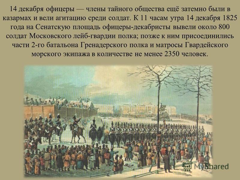 14 декабря офицеры члены тайного общества ещё затемно были в казармах и вели агитацию среди солдат. К 11 часам утра 14 декабря 1825 года на Сенатскую площадь офицеры-декабристы вывели около 800 солдат Московского лейб-гвардии полка; позже к ним присо