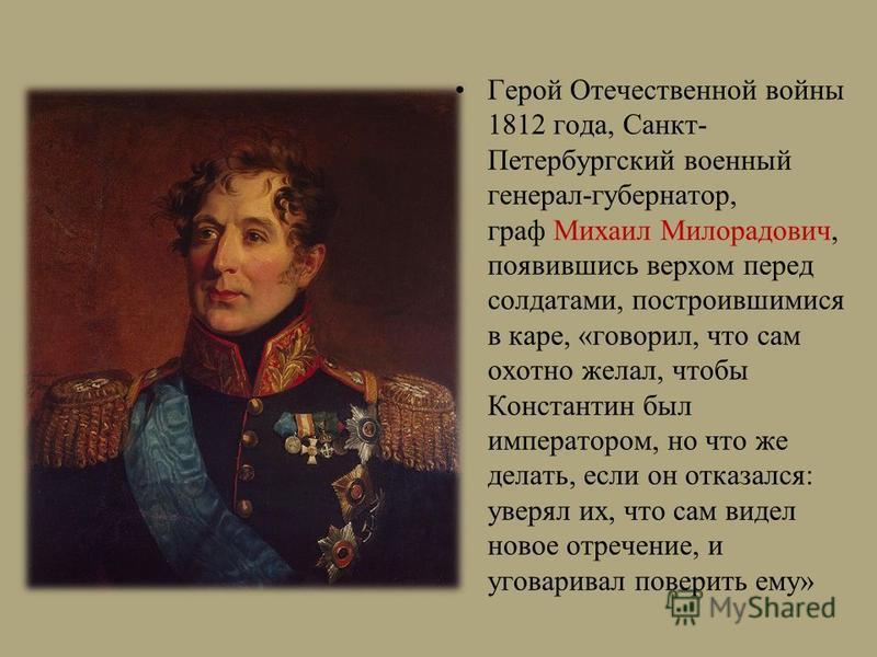 Герой Отечественной войны 1812 года, Санкт- Петербургский военный генерал-губернатор, граф Михаил Милорадович, появившись верхом перед солдатами, построившимися в каре, «говорил, что сам охотно желал, чтобы Константин был императором, но что же делат