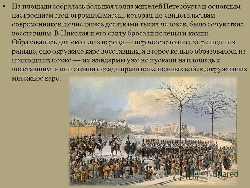 На площади собралась большая толпа жителей Петербурга и основным настроением этой огромной массы, которая, по свидетельствам современников, исчислялась десятками тысяч человек, было сочувствие восставшим. В Николая и его свиту бросали поленья и камни
