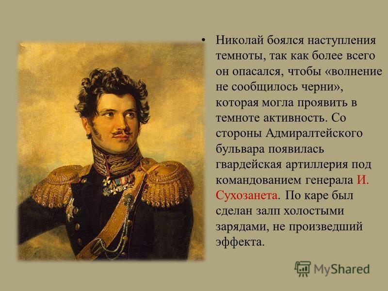 Николай боялся наступления темноты, так как более всего он опасался, чтобы «волнение не сообщилось черни», которая могла проявить в темноте активность. Со стороны Адмиралтейского бульвара появилась гвардейская артиллерия под командованием генерала И.